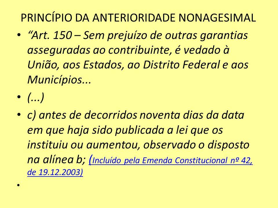 PRINCÍPIO DA ANTERIORIDADE NONAGESIMAL Art. 150 – Sem prejuízo de outras garantias asseguradas ao contribuinte, é vedado à União, aos Estados, ao Dist