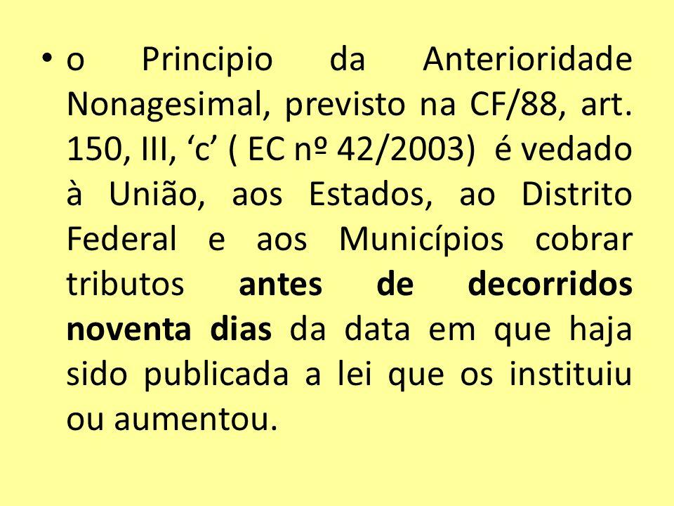 o Principio da Anterioridade Nonagesimal, previsto na CF/88, art. 150, III, c ( EC nº 42/2003) é vedado à União, aos Estados, ao Distrito Federal e ao