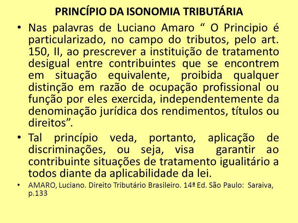 PRINCÍPIO DA ISONOMIA TRIBUTÁRIA Nas palavras de Luciano Amaro O Principio é particularizado, no campo do tributos, pelo art. 150, II, ao prescrever a
