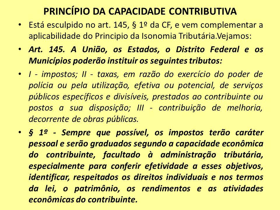 PRINCÍPIO DA CAPACIDADE CONTRIBUTIVA Está esculpido no art. 145, § 1º da CF, e vem complementar a aplicabilidade do Principio da Isonomia Tributária.V