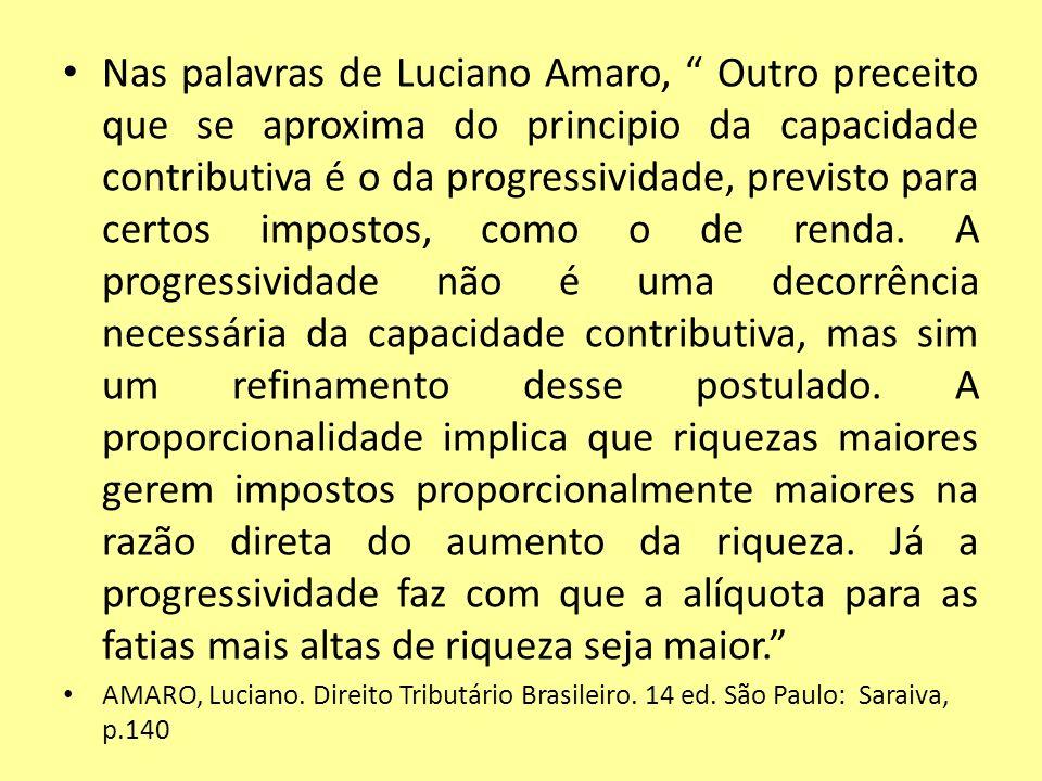 Nas palavras de Luciano Amaro, Outro preceito que se aproxima do principio da capacidade contributiva é o da progressividade, previsto para certos imp