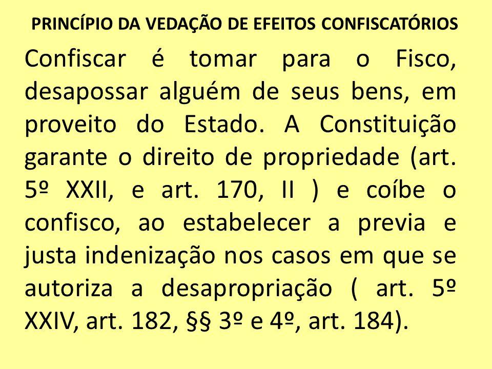 PRINCÍPIO DA VEDAÇÃO DE EFEITOS CONFISCATÓRIOS Confiscar é tomar para o Fisco, desapossar alguém de seus bens, em proveito do Estado. A Constituição g