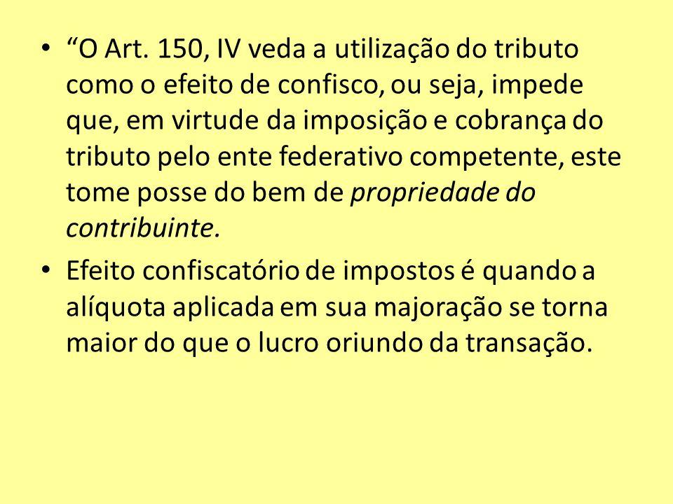 O Art. 150, IV veda a utilização do tributo como o efeito de confisco, ou seja, impede que, em virtude da imposição e cobrança do tributo pelo ente fe
