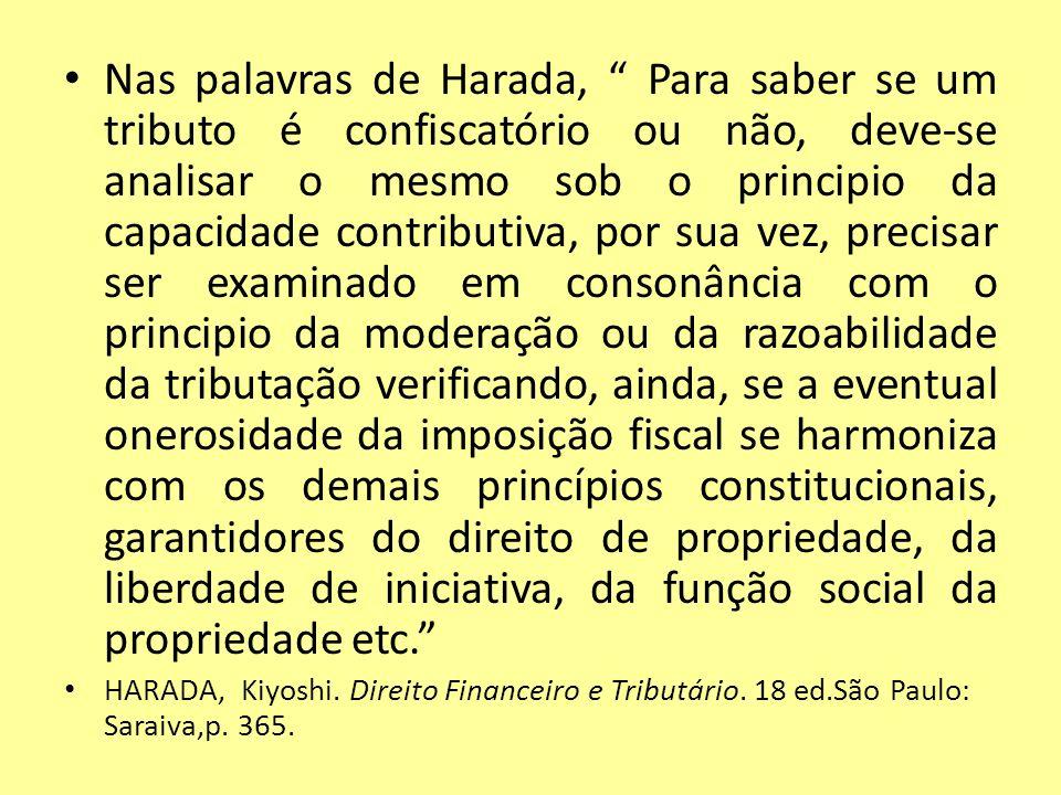 Nas palavras de Harada, Para saber se um tributo é confiscatório ou não, deve-se analisar o mesmo sob o principio da capacidade contributiva, por sua