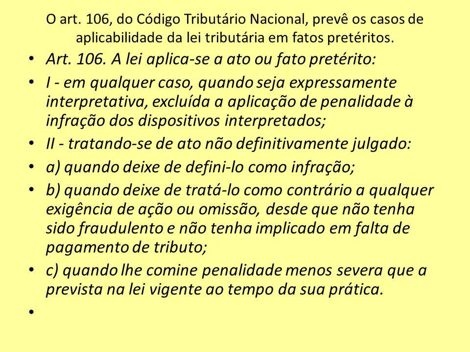 O art. 106, do Código Tributário Nacional, prevê os casos de aplicabilidade da lei tributária em fatos pretéritos. Art. 106. A lei aplica-se a ato ou