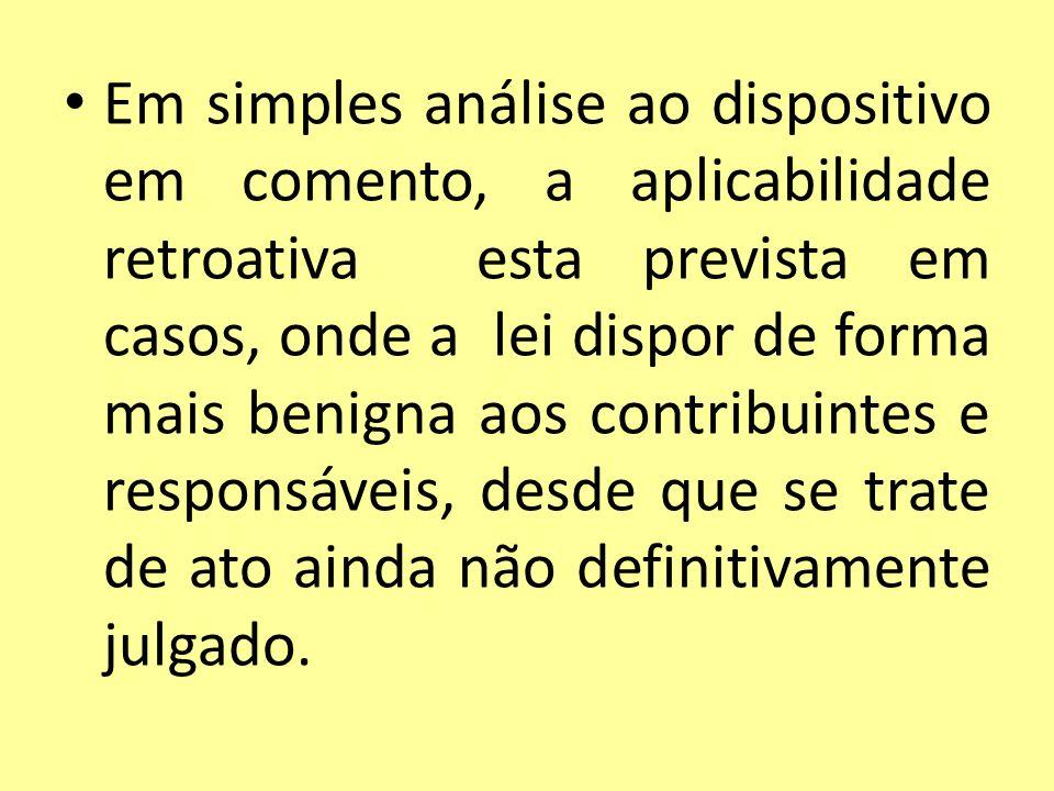 Em simples análise ao dispositivo em comento, a aplicabilidade retroativa esta prevista em casos, onde a lei dispor de forma mais benigna aos contribu
