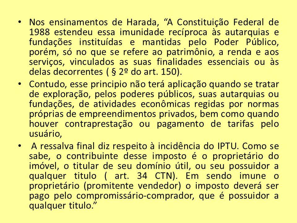 Nos ensinamentos de Harada, A Constituição Federal de 1988 estendeu essa imunidade recíproca às autarquias e fundações instituídas e mantidas pelo Pod