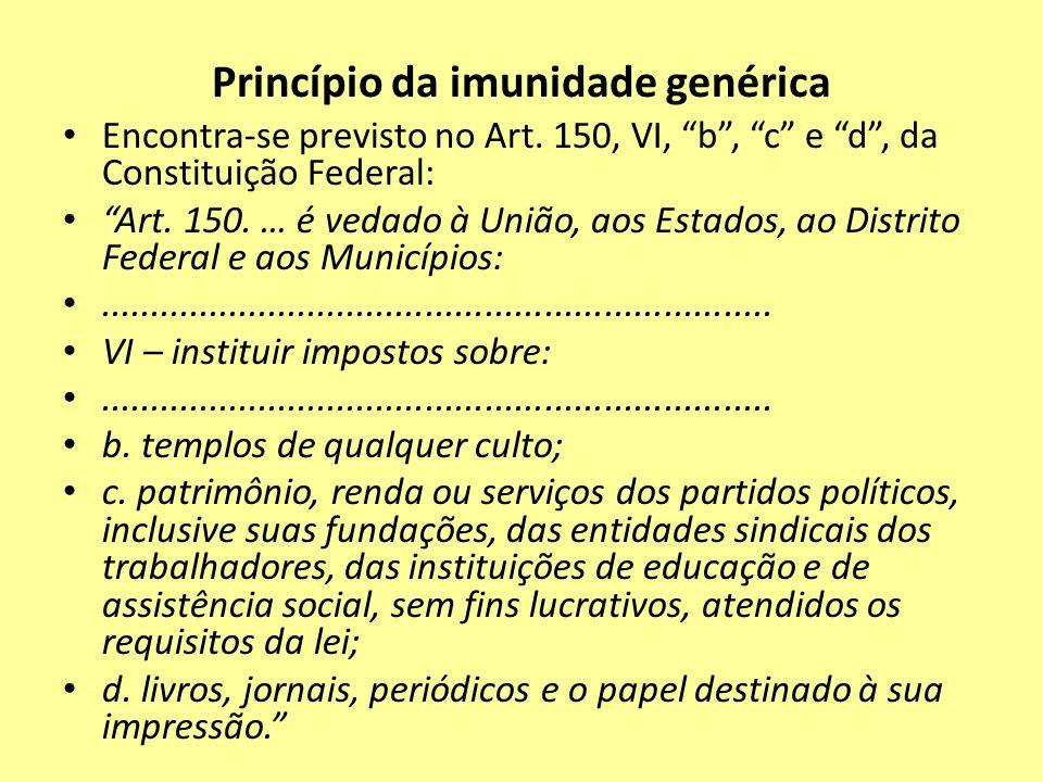 Princípio da imunidade genérica Encontra-se previsto no Art. 150, VI, b, c e d, da Constituição Federal: Art. 150. … é vedado à União, aos Estados, ao