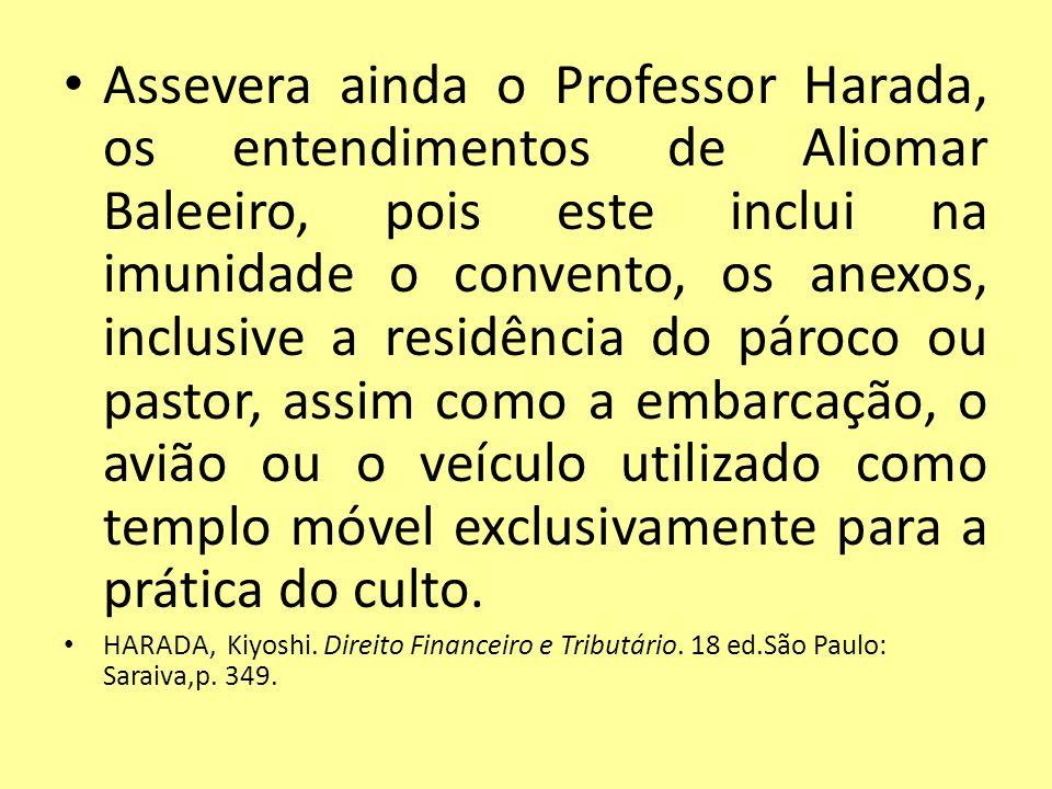 Assevera ainda o Professor Harada, os entendimentos de Aliomar Baleeiro, pois este inclui na imunidade o convento, os anexos, inclusive a residência d