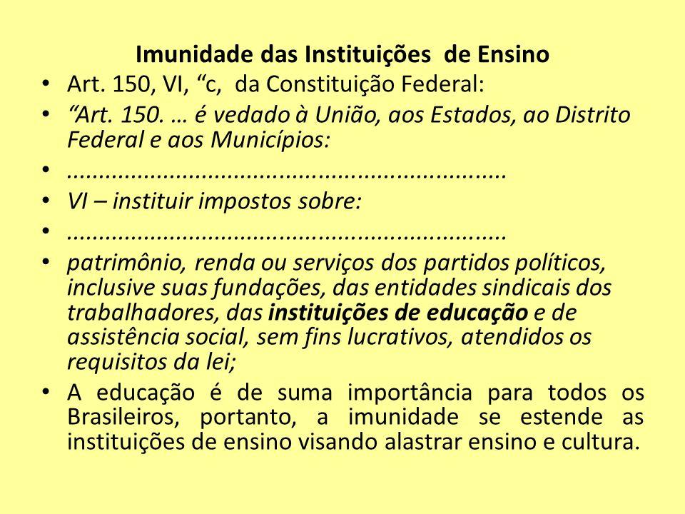 Imunidade das Instituições de Ensino Art. 150, VI, c, da Constituição Federal: Art. 150. … é vedado à União, aos Estados, ao Distrito Federal e aos Mu