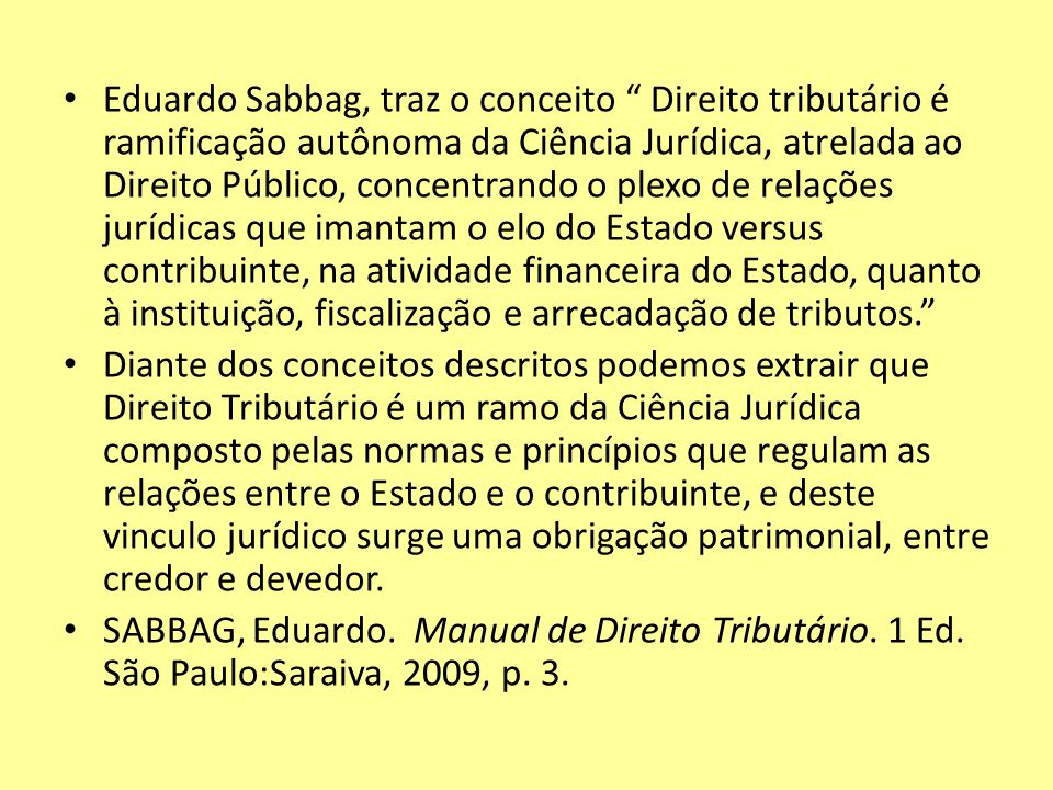 Eduardo Sabbag, traz o conceito Direito tributário é ramificação autônoma da Ciência Jurídica, atrelada ao Direito Público, concentrando o plexo de re