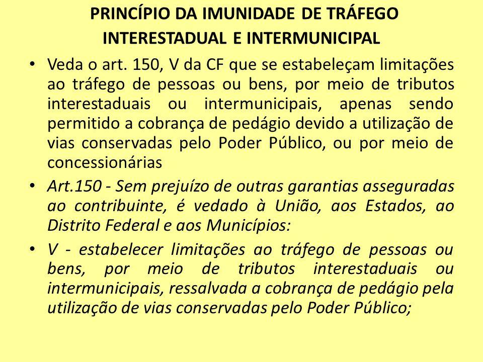 PRINCÍPIO DA IMUNIDADE DE TRÁFEGO INTERESTADUAL E INTERMUNICIPAL Veda o art. 150, V da CF que se estabeleçam limitações ao tráfego de pessoas ou bens,