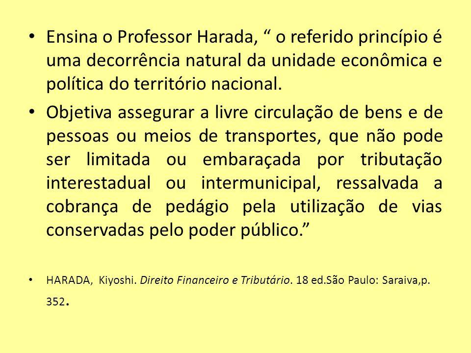 Ensina o Professor Harada, o referido princípio é uma decorrência natural da unidade econômica e política do território nacional. Objetiva assegurar a
