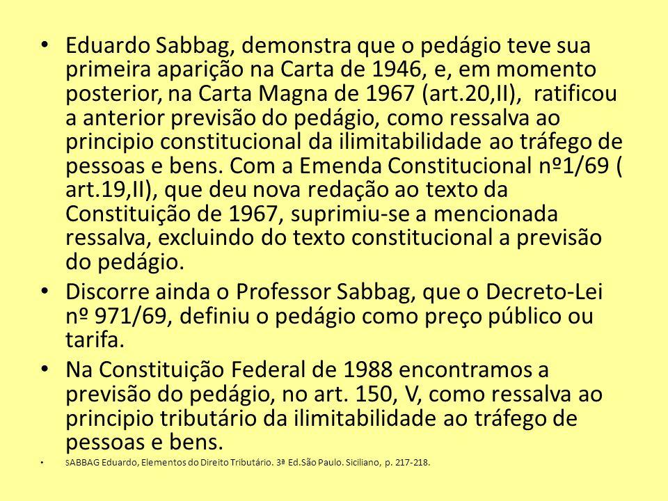 Eduardo Sabbag, demonstra que o pedágio teve sua primeira aparição na Carta de 1946, e, em momento posterior, na Carta Magna de 1967 (art.20,II), rati