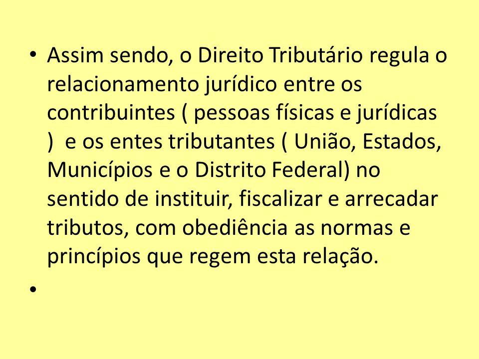 Assim sendo, o Direito Tributário regula o relacionamento jurídico entre os contribuintes ( pessoas físicas e jurídicas ) e os entes tributantes ( Uni