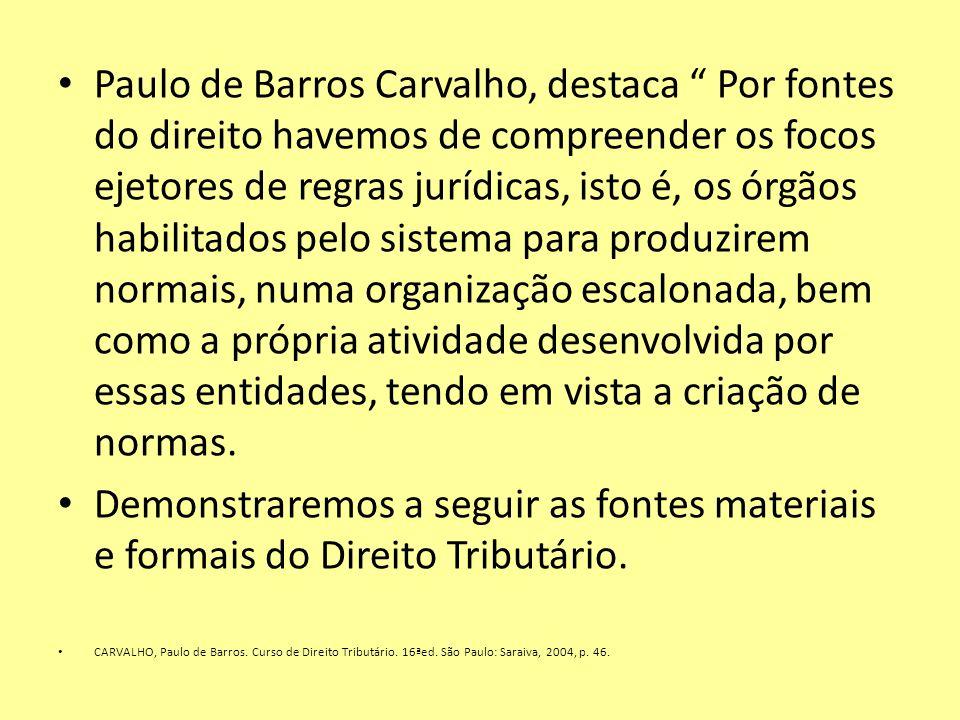 Paulo de Barros Carvalho, destaca Por fontes do direito havemos de compreender os focos ejetores de regras jurídicas, isto é, os órgãos habilitados pe