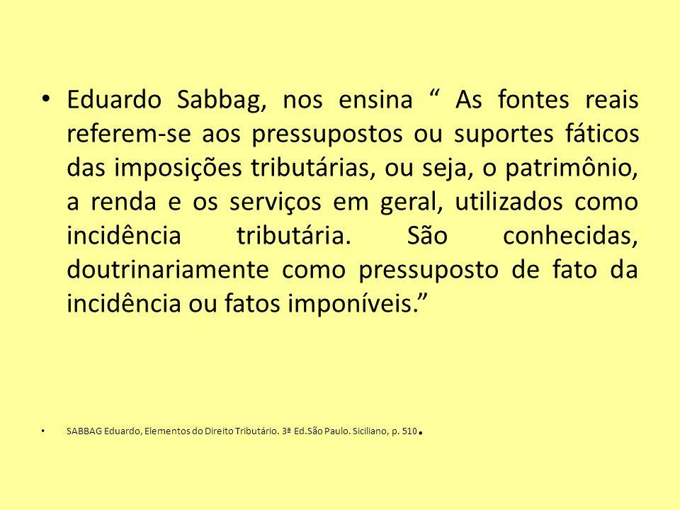 Eduardo Sabbag, nos ensina As fontes reais referem-se aos pressupostos ou suportes fáticos das imposições tributárias, ou seja, o patrimônio, a renda