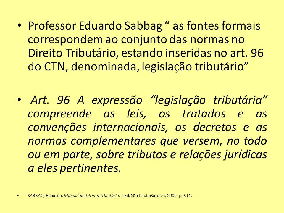 Professor Eduardo Sabbag as fontes formais correspondem ao conjunto das normas no Direito Tributário, estando inseridas no art. 96 do CTN, denominada,