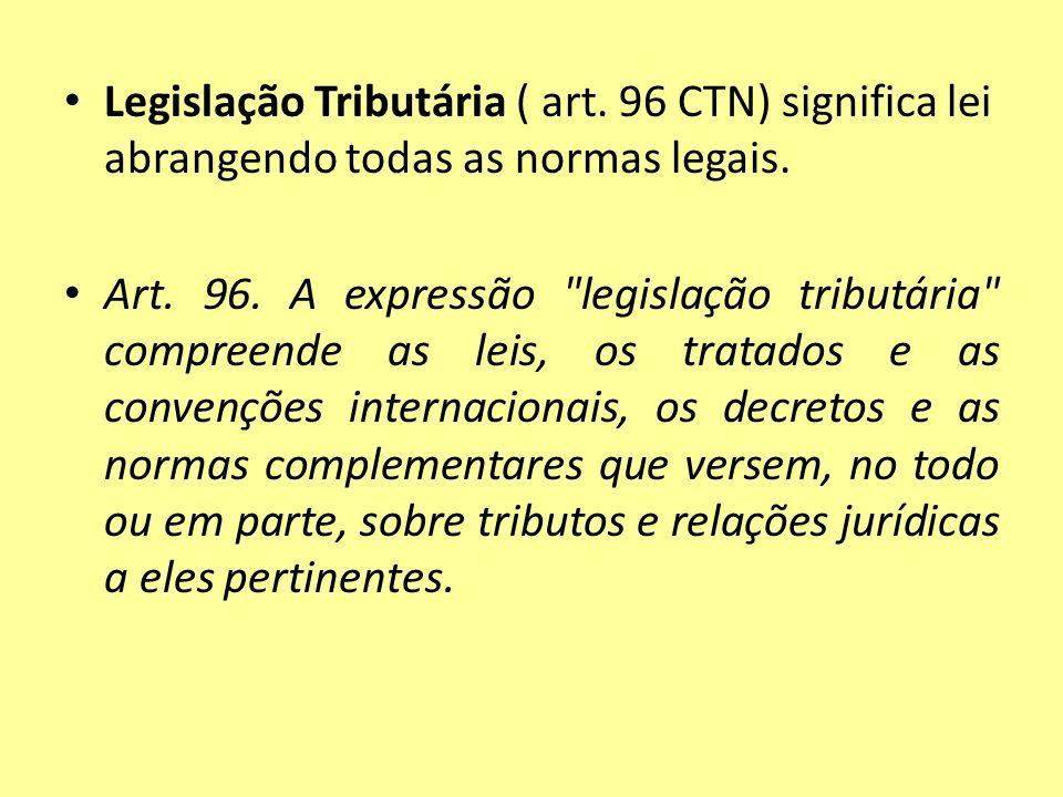 Legislação Tributária ( art. 96 CTN) significa lei abrangendo todas as normas legais. Art. 96. A expressão