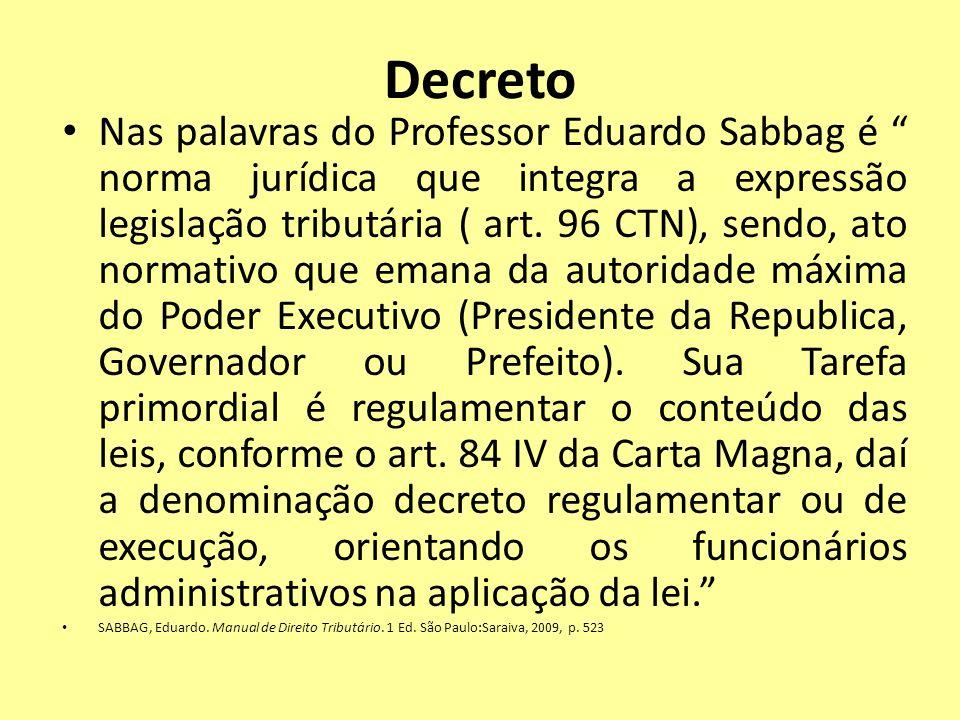 Decreto Nas palavras do Professor Eduardo Sabbag é norma jurídica que integra a expressão legislação tributária ( art. 96 CTN), sendo, ato normativo q