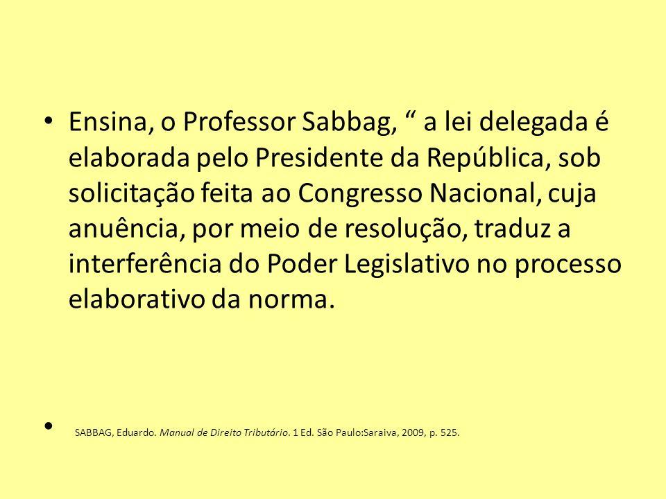 Ensina, o Professor Sabbag, a lei delegada é elaborada pelo Presidente da República, sob solicitação feita ao Congresso Nacional, cuja anuência, por m