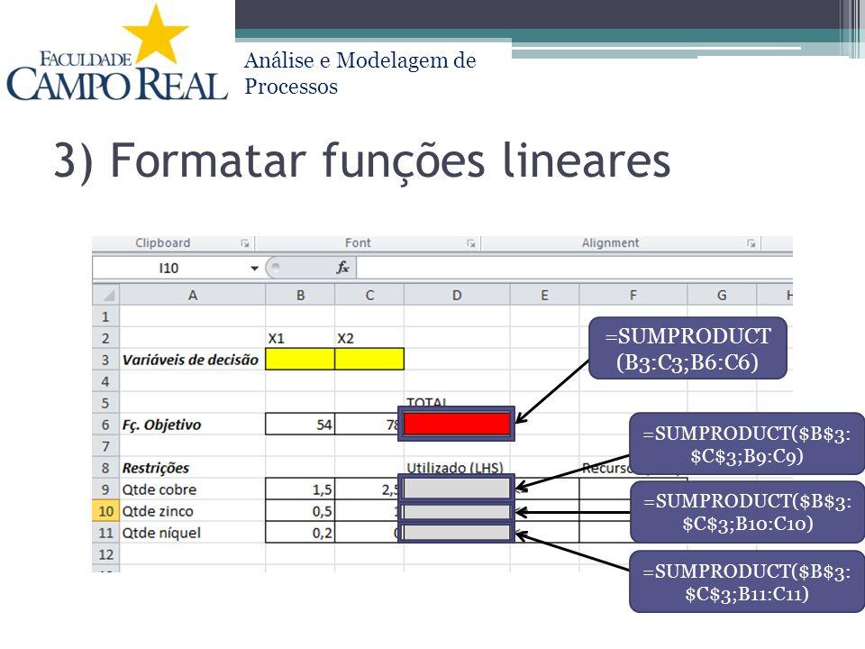 Análise e Modelagem de Processos 3) Formatar funções lineares =SUMPRODUCT (B3:C3;B6:C6) =SUMPRODUCT($B$3: $C$3;B9:C9) =SUMPRODUCT($B$3: $C$3;B10:C10)