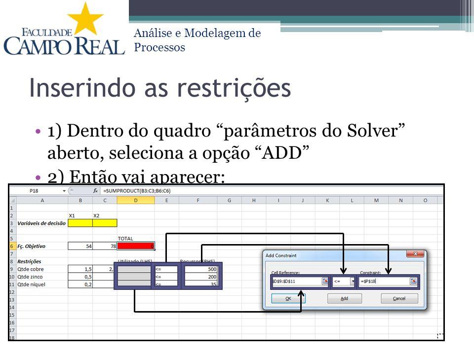 Análise e Modelagem de Processos Inserindo as restrições 1) Dentro do quadro parâmetros do Solver aberto, seleciona a opção ADD 2) Então vai aparecer: