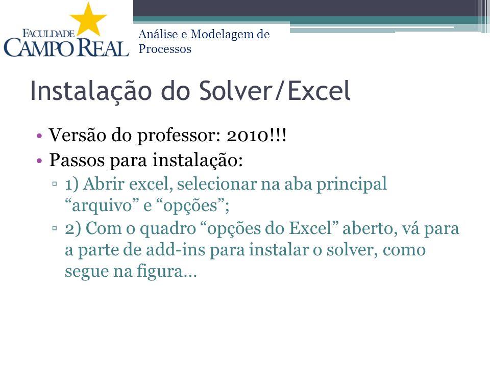Análise e Modelagem de Processos Instalação do Solver/Excel Versão do professor: 2010!!! Passos para instalação: 1) Abrir excel, selecionar na aba pri