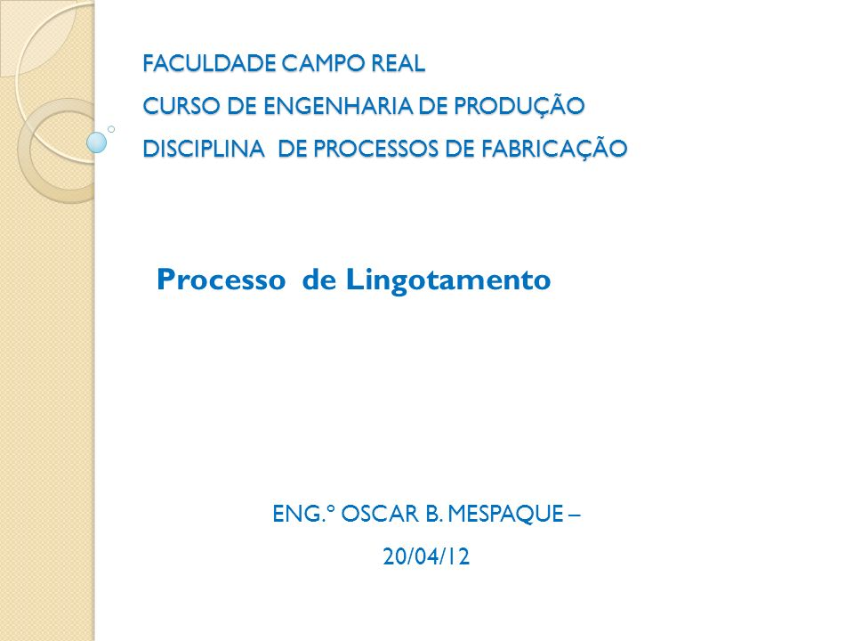 FACULDADE CAMPO REAL CURSO DE ENGENHARIA DE PRODUÇÃO DISCIPLINA DE PROCESSOS DE FABRICAÇÃO Processo de Lingotamento ENG.º OSCAR B. MESPAQUE – 20/04/12