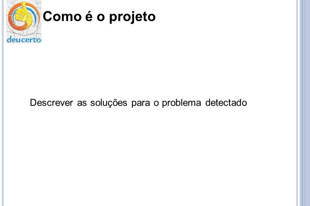 Como é o projeto Descrever as soluções para o problema detectado