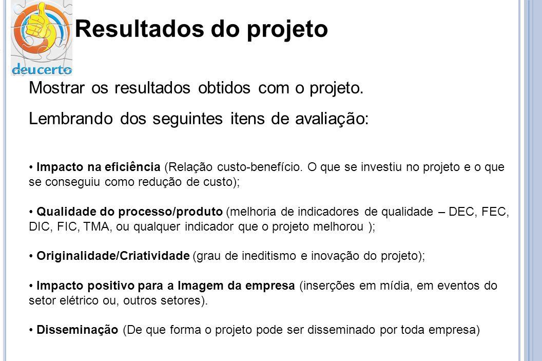 Resultados do projeto Mostrar os resultados obtidos com o projeto. Lembrando dos seguintes itens de avaliação: Impacto na eficiência (Relação custo-be