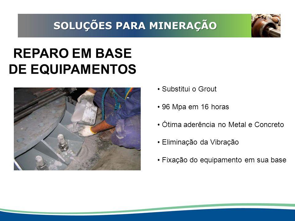 ADEQUAÇÃO EM REDUTORES SOLUÇÕES PARA MINERAÇÃO REPARO EM BASE DE EQUIPAMENTOS Substitui o Grout 96 Mpa em 16 horas Ótima aderência no Metal e Concreto