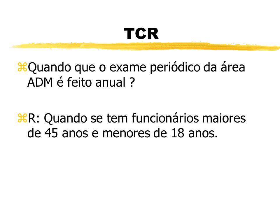 TCR zQzQual o tempo máximo que devemos fazer o exame periódico, área técnica e ADM ? zRzR: técnica ( anual ) zAzADM ( 2 em 2 anos )