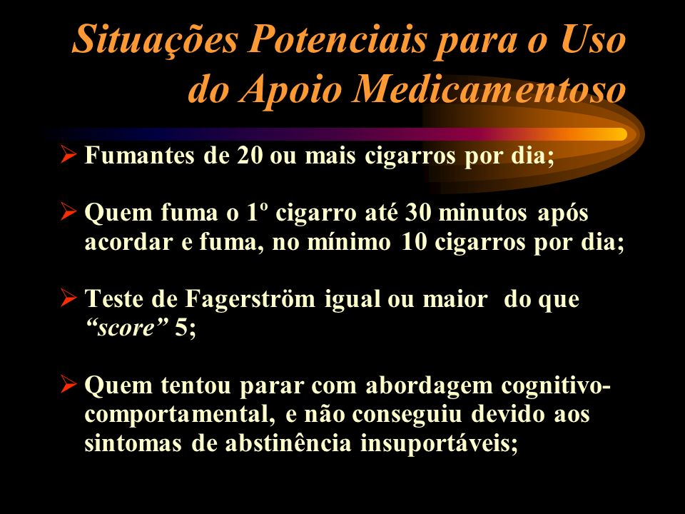 Situações Potenciais para o Uso do Apoio Medicamentoso Fumantes de 20 ou mais cigarros por dia; Quem fuma o 1º cigarro até 30 minutos após acordar e f