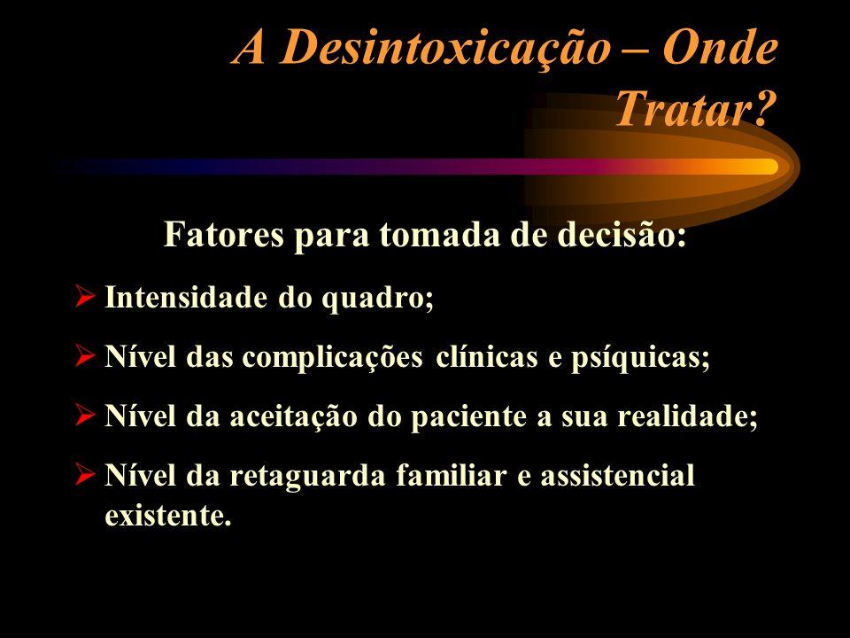 A Desintoxicação – Onde Tratar? Fatores para tomada de decisão: Intensidade do quadro; Nível das complicações clínicas e psíquicas; Nível da aceitação