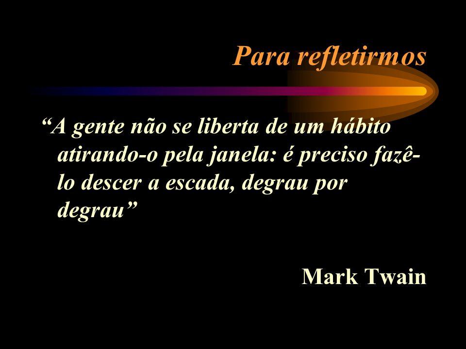 Para refletirmos A gente não se liberta de um hábito atirando-o pela janela: é preciso fazê- lo descer a escada, degrau por degrau Mark Twain