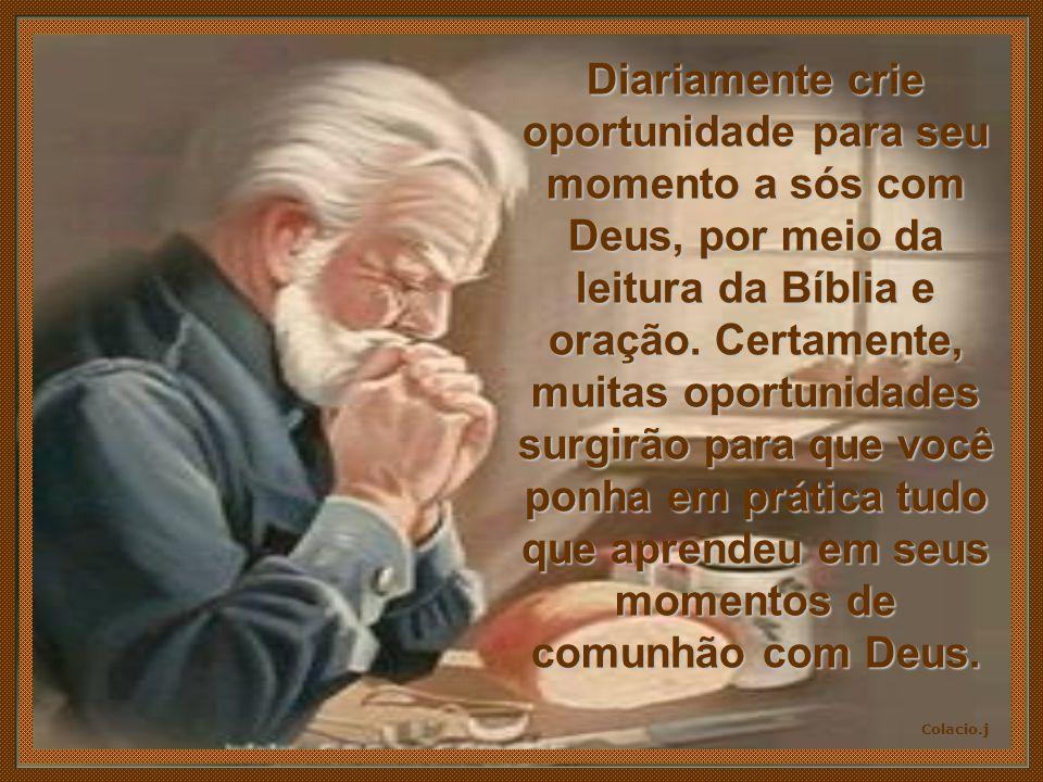 Colacio.j Diariamente crie oportunidade para seu momento a sós com Deus, por meio da leitura da Bíblia e oração.