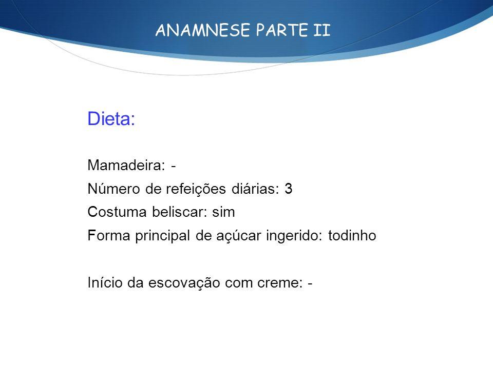 ANAMNESE PARTE II Dieta: Mamadeira: - Número de refeições diárias: 3 Costuma beliscar: sim Forma principal de açúcar ingerido: todinho Início da escov