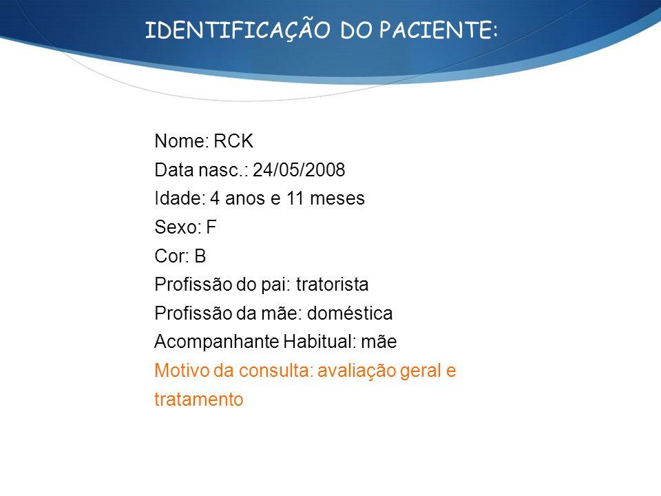IDENTIFICAÇÃO DO PACIENTE: Nome: RCK Data nasc.: 24/05/2008 Idade: 4 anos e 11 meses Sexo: F Cor: B Profissão do pai: tratorista Profissão da mãe: dom