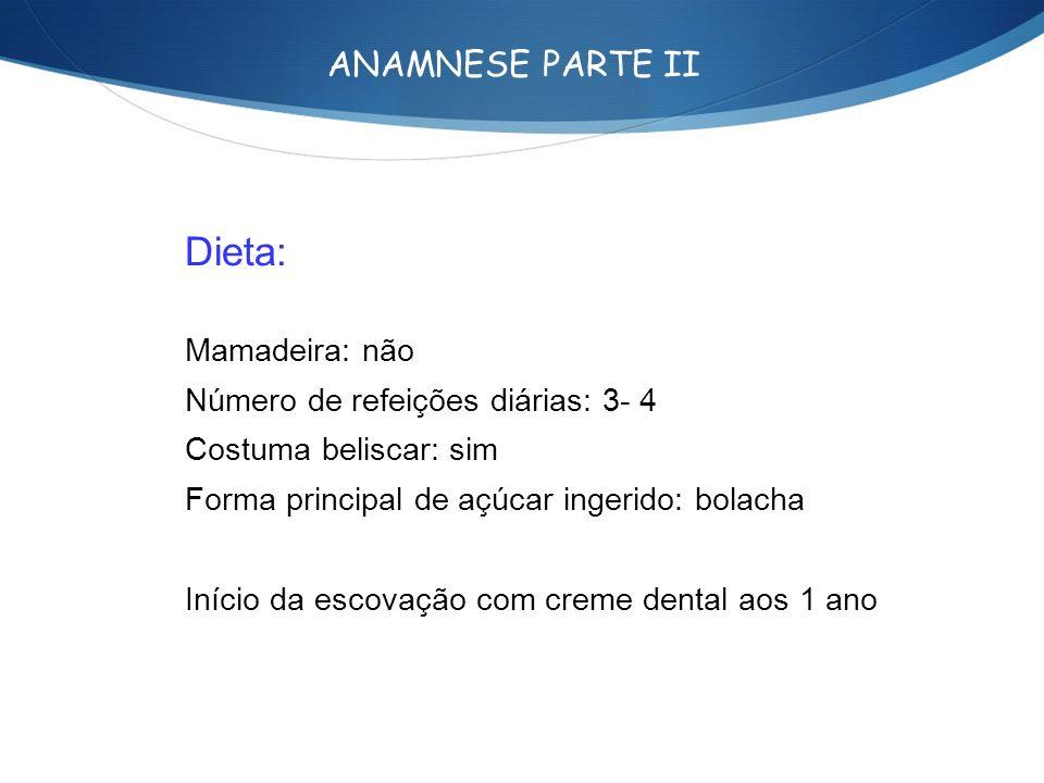 ANAMNESE PARTE II Dieta: Mamadeira: não Número de refeições diárias: 3- 4 Costuma beliscar: sim Forma principal de açúcar ingerido: bolacha Início da