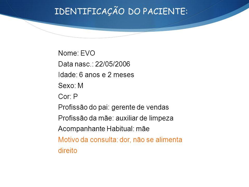 IDENTIFICAÇÃO DO PACIENTE: Nome: EVO Data nasc.: 22/05/2006 Idade: 6 anos e 2 meses Sexo: M Cor: P Profissão do pai: gerente de vendas Profissão da mã