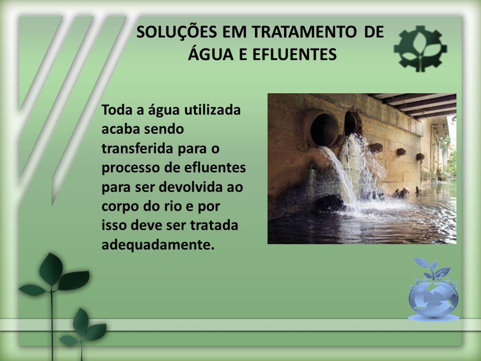 SOLUÇÕES EM TRATAMENTO DE ÁGUA E EFLUENTES Toda a água utilizada acaba sendo transferida para o processo de efluentes para ser devolvida ao corpo do rio e por isso deve ser tratada adequadamente.