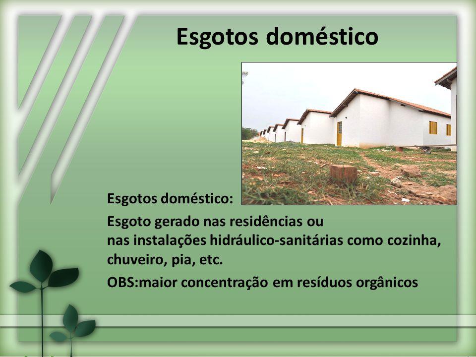 Esgotos doméstico: Esgoto gerado nas residências ou nas instalações hidráulico-sanitárias como cozinha, chuveiro, pia, etc. OBS:maior concentração em