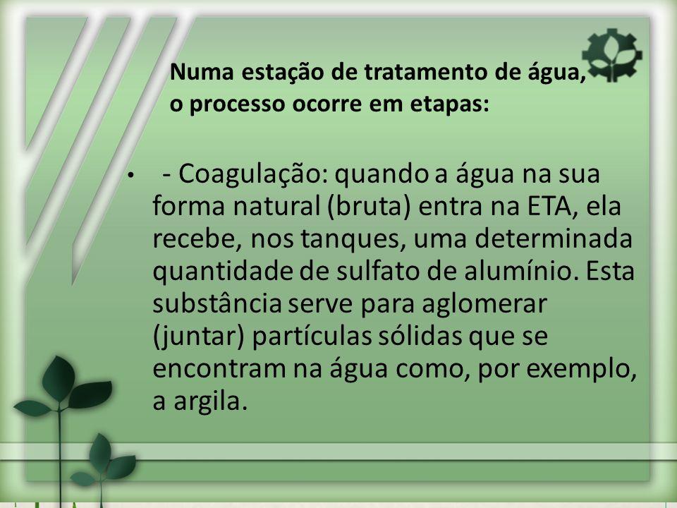 - Coagulação: quando a água na sua forma natural (bruta) entra na ETA, ela recebe, nos tanques, uma determinada quantidade de sulfato de alumínio. Est
