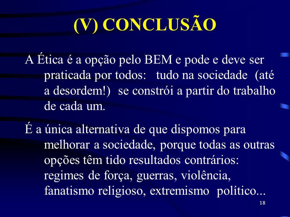 (V) CONCLUSÃO A Ética é a opção pelo BEM e pode e deve ser praticada por todos: tudo na sociedade (até a desordem!) se constrói a partir do trabalho d