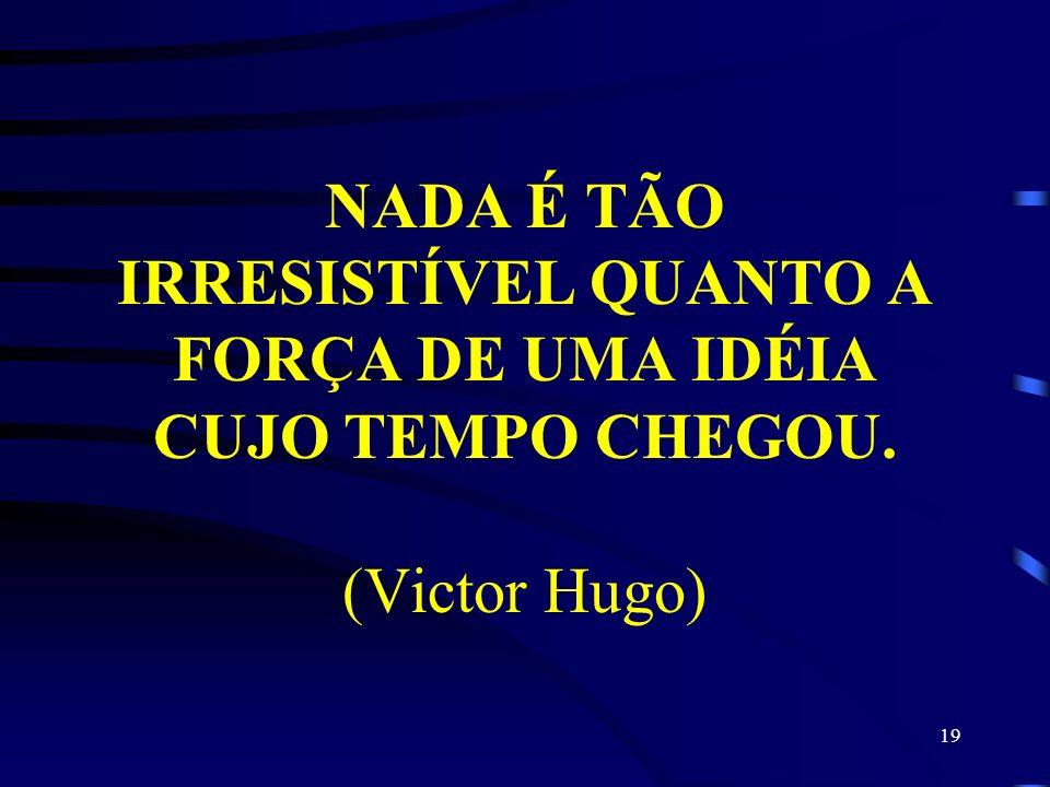 NADA É TÃO IRRESISTÍVEL QUANTO A FORÇA DE UMA IDÉIA CUJO TEMPO CHEGOU. (Victor Hugo) 19