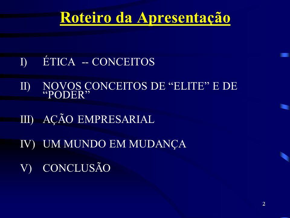 2 Roteiro da Apresentação I)ÉTICA -- CONCEITOS II) NOVOS CONCEITOS DE ELITE E DE PODER III)AÇÃO EMPRESARIAL IV) UM MUNDO EM MUDANÇA V)CONCLUSÃO