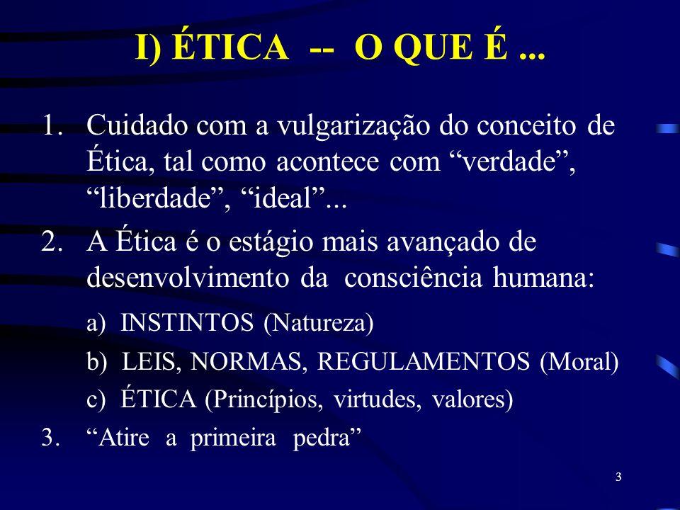 3 I) ÉTICA -- O QUE É... 1.Cuidado com a vulgarização do conceito de Ética, tal como acontece com verdade, liberdade, ideal... 2.A Ética é o estágio m