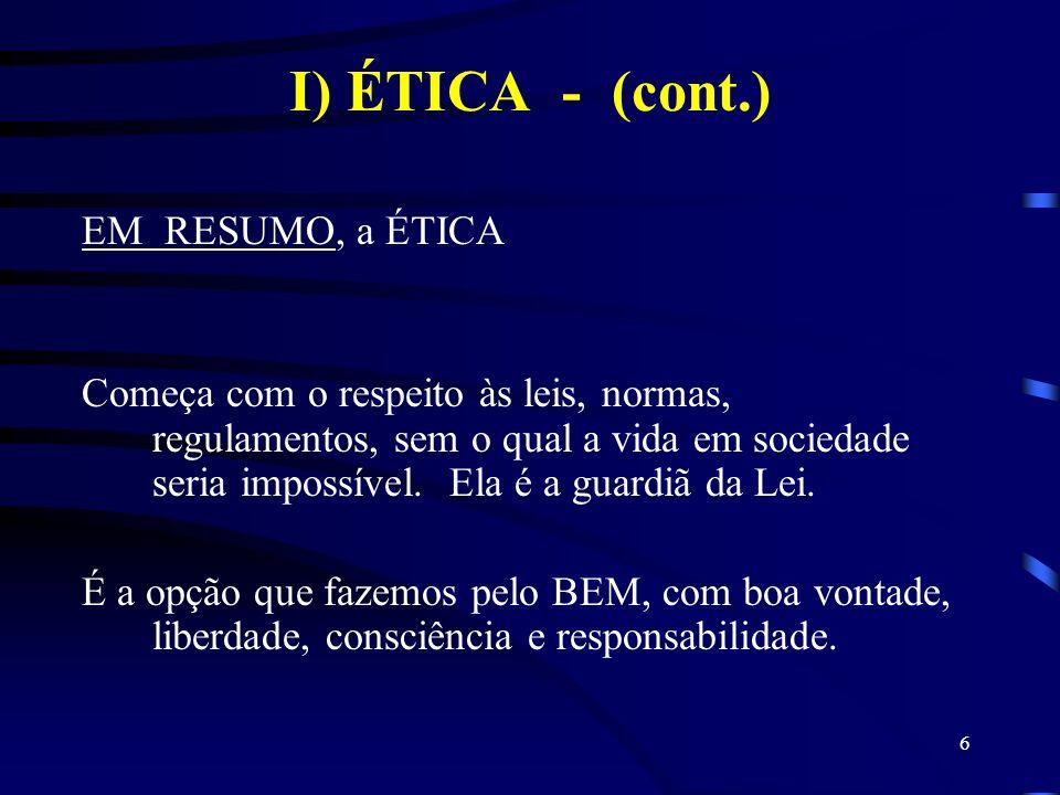6 I) ÉTICA - (cont.) EM RESUMO, a ÉTICA Começa com o respeito às leis, normas, regulamentos, sem o qual a vida em sociedade seria impossível. Ela é a
