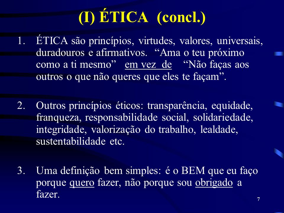 7 (I) ÉTICA (concl.) 1.ÉTICA são princípios, virtudes, valores, universais, duradouros e afirmativos. Ama o teu próximo como a ti mesmo em vez de Não